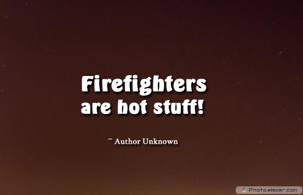 Fireman Appreciation , Firefighters are hot stuff!