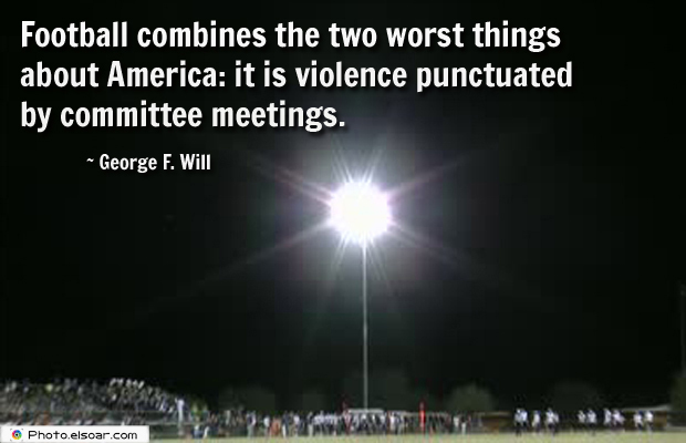 Super Bowl Quotes , Football combines the two worst things about America