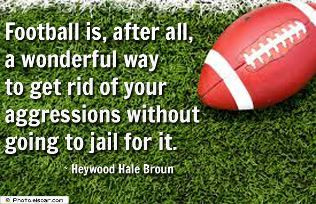 Super Bowl Quotes , Football is, after all, a wonderful way to get rid