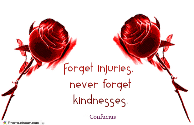 Quotations , Sayings , Forget injuries, never forget kindnesses