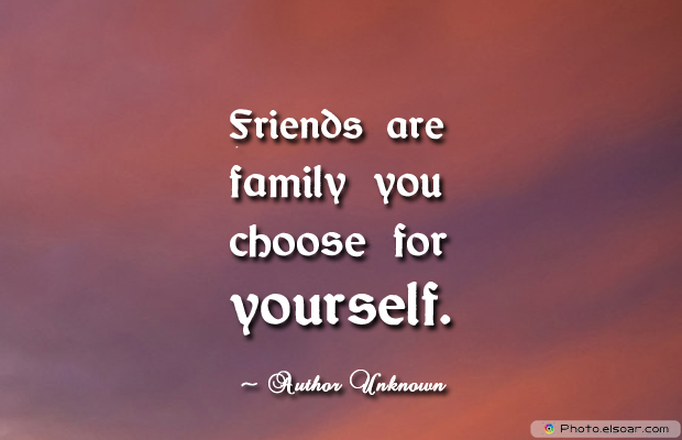 Short Quotes , Friends are family you choose for yourself