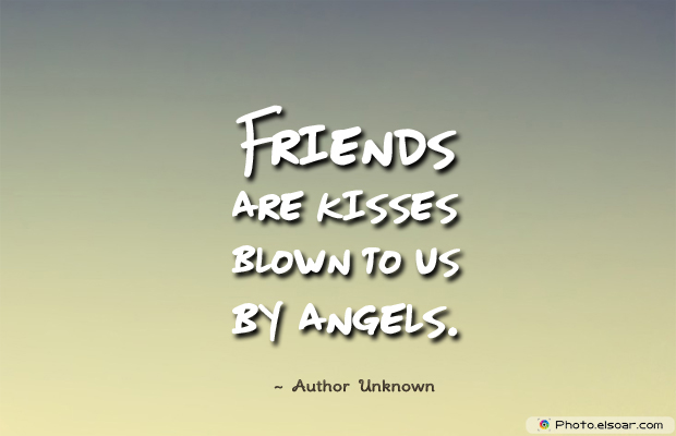 Best Friends Forever , Friends are kisses blown to us by angels
