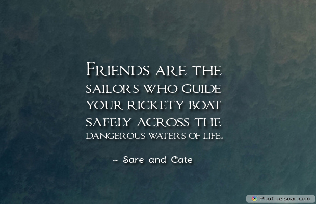 Best Friends Forever , Friends are the sailors who guide your rickety boat