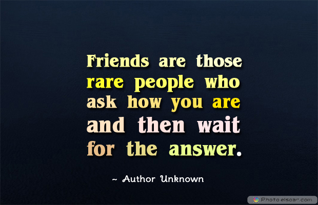 Short Quotes , Friends are those rare people who ask how you are and then