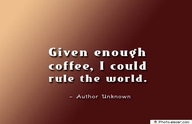 Quotes About Coffee , Coffee Quotes , Given enough coffee