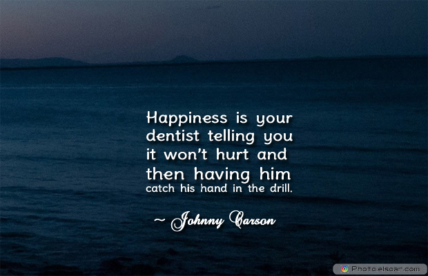 Short Quotes , Happiness is your dentist telling you it won't hurt and then having
