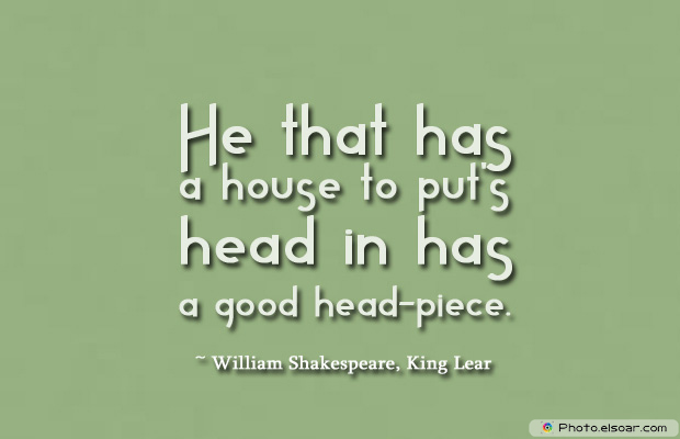 Housewarming Quotes , He that has a house to put's head in has a good head-piece