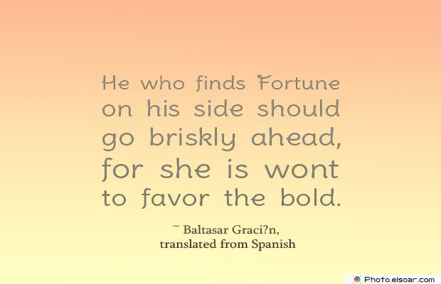 Short Quotes , He who finds Fortune on his side should