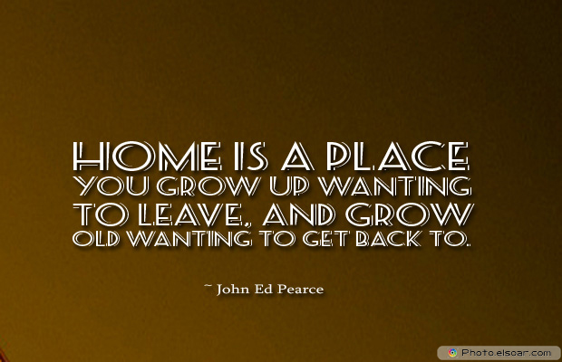 Home is a place you grow up wanting