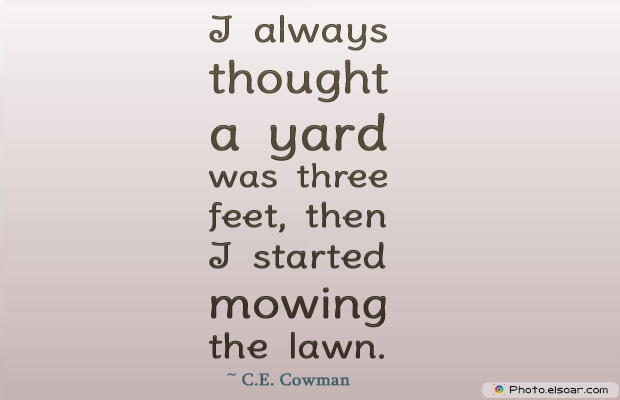 Housewarming Quotes , I always thought a yard was three feet, then