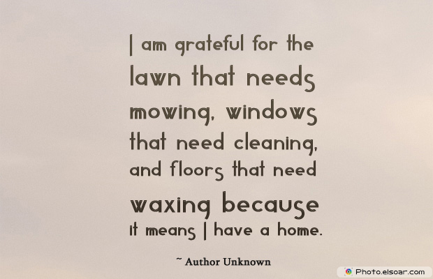 Housewarming Quotes , I am grateful for the lawn that needs mowing, windows