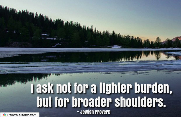 I ask not for a lighter burden, but for broader