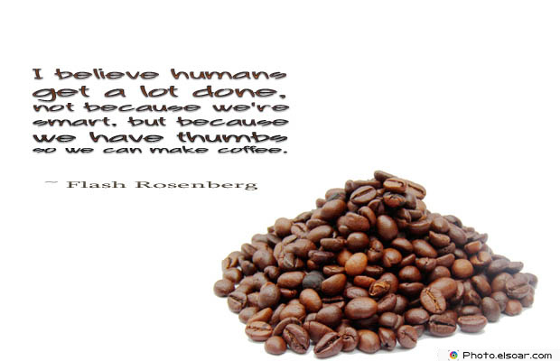 Quotes About Coffee , Coffee Quotes , I believe humans get a lot done