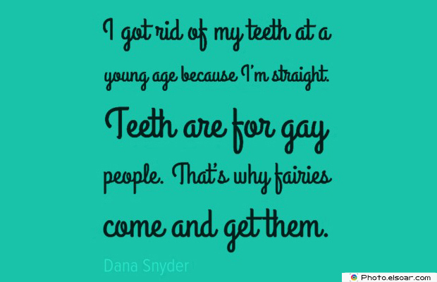 Short Strong Quotes , I got rid of my teeth at a young age because I'm straight