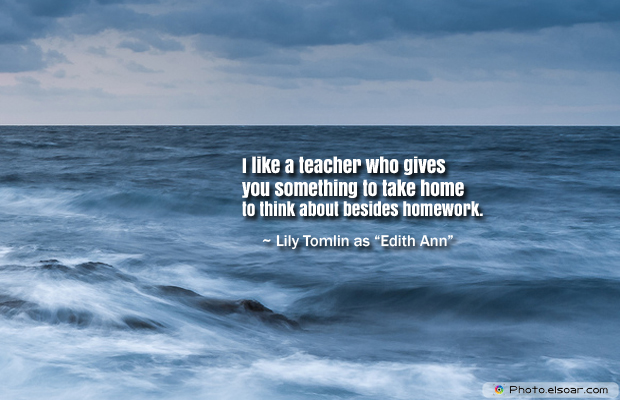Back to School Quotes , I like a teacher who gives you something to take home to