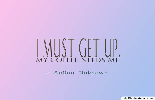 Quotes About Coffee , Coffee Quotes , I must get up