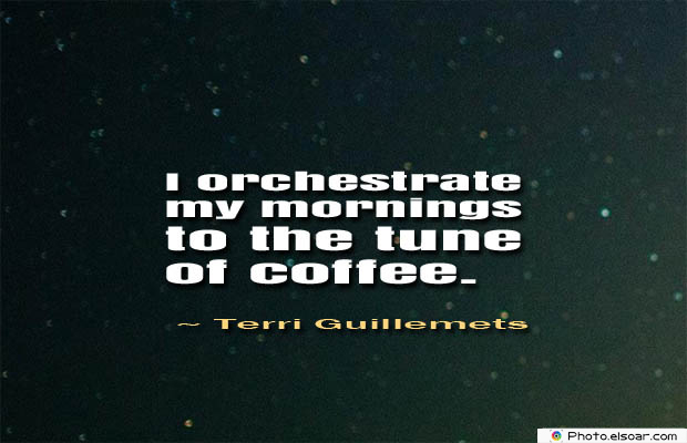 Quotes About Coffee , Coffee Quotes , I orchestrate my mornings
