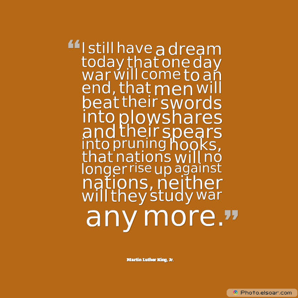 Martin Luther King Jr. Day , I still have a dream today that one day war will come to an end