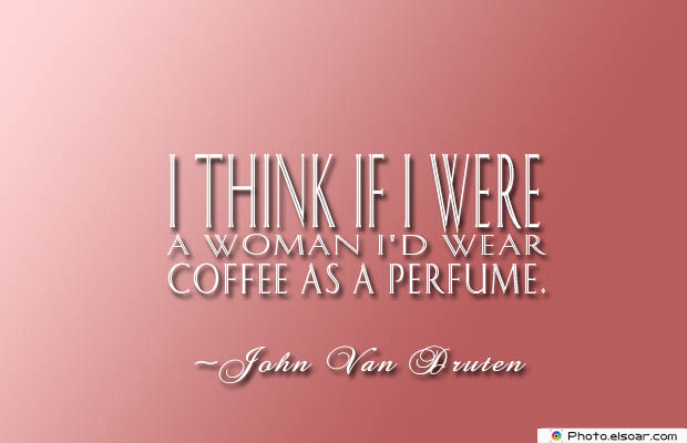 Quotes About Coffee , Coffee Quotes , I think if I were a woman I'd wear