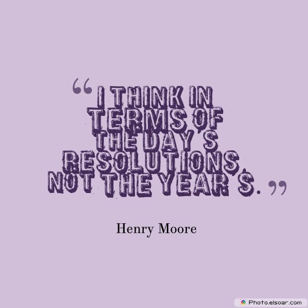 New Year's Quotes , I think in terms of the day's resolutions