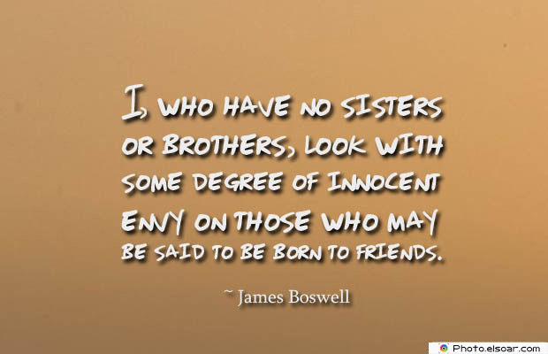 Quotes About Brothers , I, who have no sisters or brothers