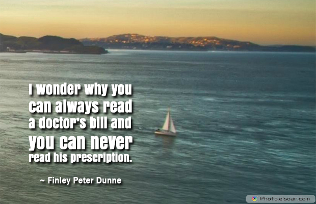 Short Quotes , I wonder why you can always read a doctor's bill and you can