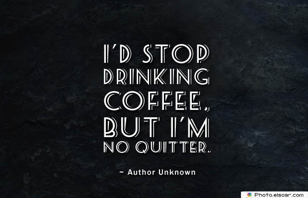 Quotes About Coffee , Coffee Quotes , I'd stop drinking coffee