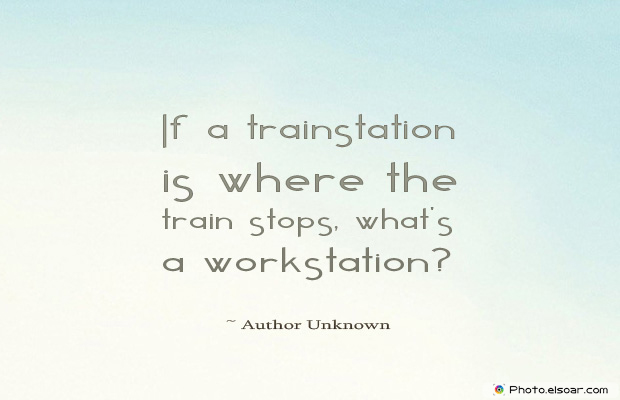 Quotations , Sayings , If a trainstation is where the train stops, what'