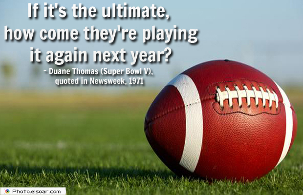 Super Bowl Quotes , If it's the ultimate, how come they're playing it again