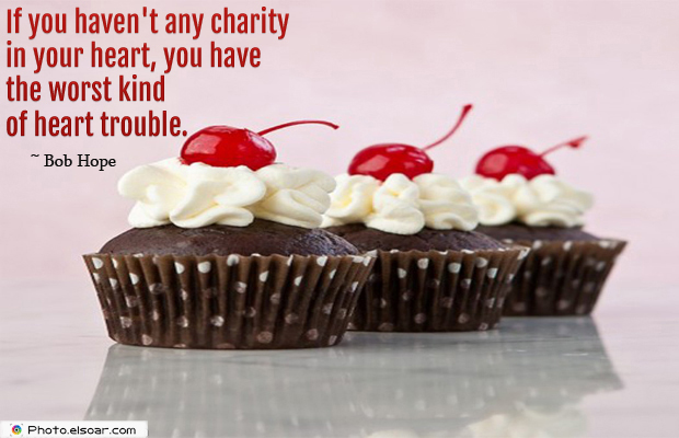 If you haven't any charity in your heart