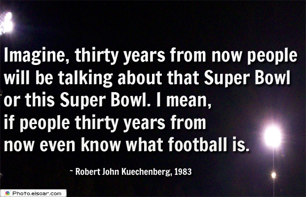 Super Bowl Quotes , Imagine, thirty years from now people will be talking