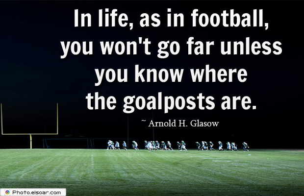 Super Bowl Quotes , In life, as in football, you won't go far unless you know where