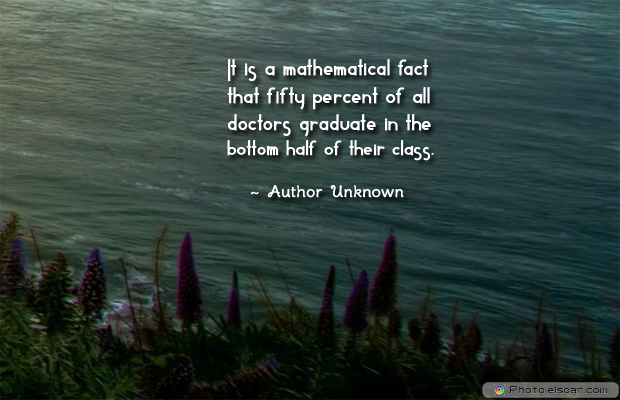Short Quotes , It is a mathematical fact that fifty percent of all doctors