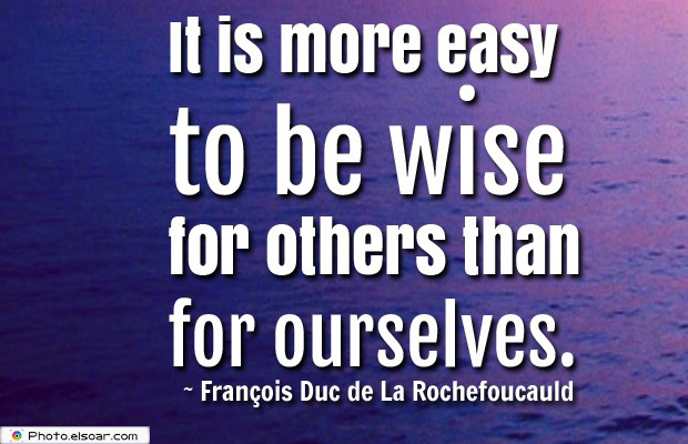 Short Strong Quotes , It is more easy to be wise for others than