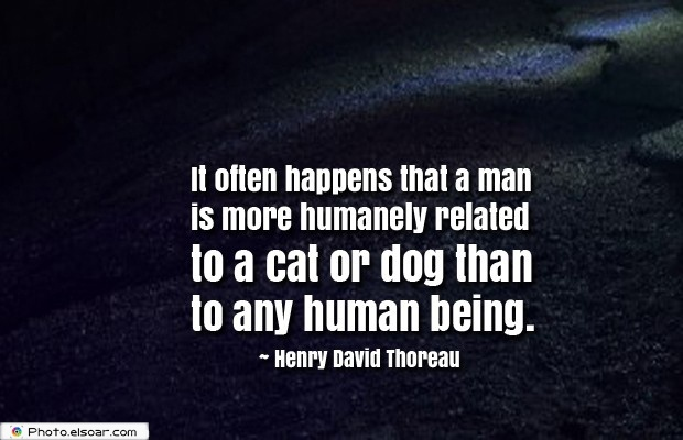 It often happens that a man is more humanely