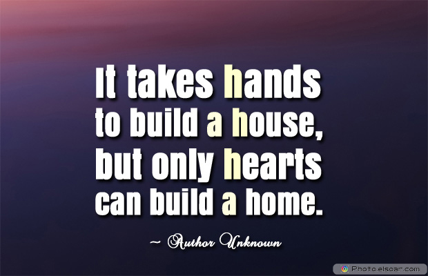 Housewarming Quotes , It takes hands to build a house, but only hearts