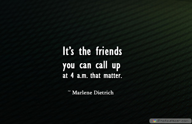 Best Friends Forever , It's the friends you can call up at 4 a.m