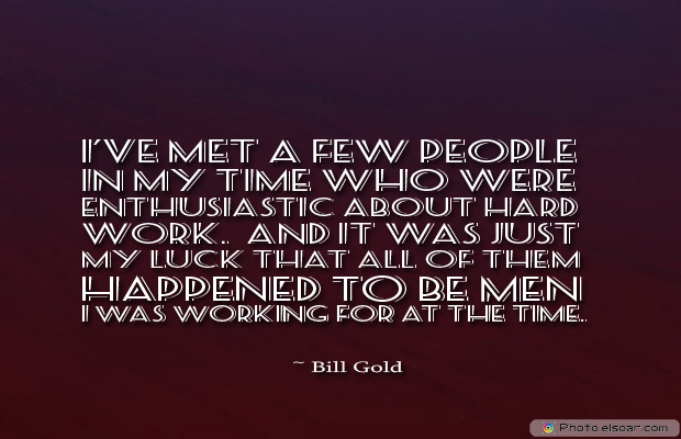 Quotations , Sayings , I've met a few people in my time who were enthusiastic