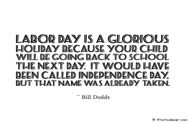 Back to School Quotes , Labor Day is a glorious holiday because your child will be going