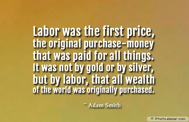 Labor was the first price, the original purchase-money that