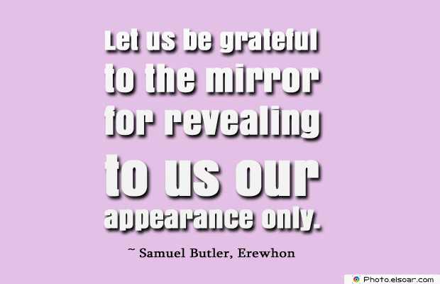 Short Quotes , Let us be grateful to the mirror for revealing