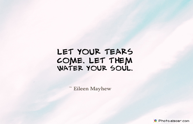 Let your tears come. Let them water your soul