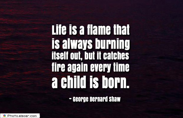 Life is a flame that is always burning itself out, but it