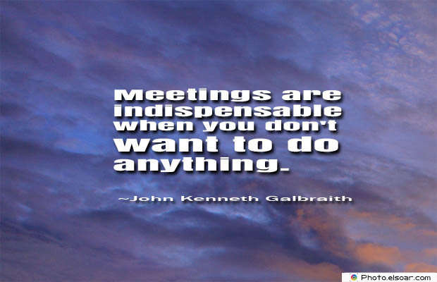 Short Strong Quotes , Meetings are indispensable