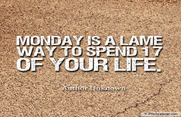 Quotations , Sayings , Monday is a lame way to spend