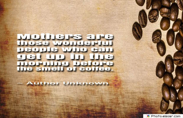 Quotes About Coffee , Coffee Quotes , Mothers are those wonderful people