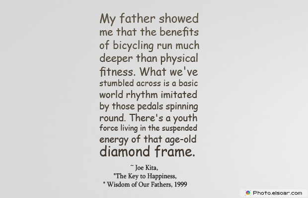Bicycling , Inspirational Quotes , Saying Images , My father showed me that the benefits