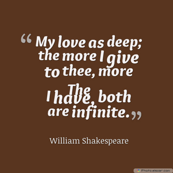 My love as deep; the more I give to thee
