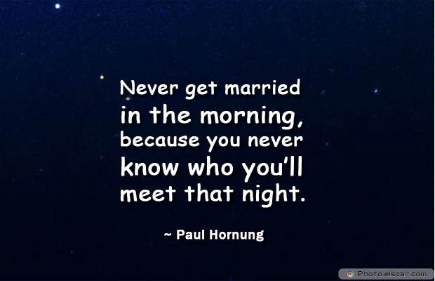 Engagement Quotes , Never get married in the morning, because you