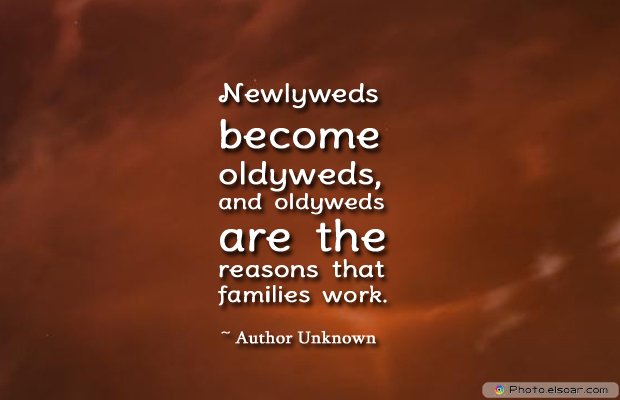 Engagement Quotes , Newlyweds become oldyweds, and oldyweds are the